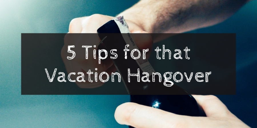 5 tips for that vacation hangover | The Lonely Tribalist